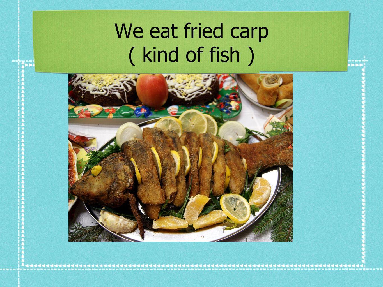 We eat fried carp ( kind of fish )
