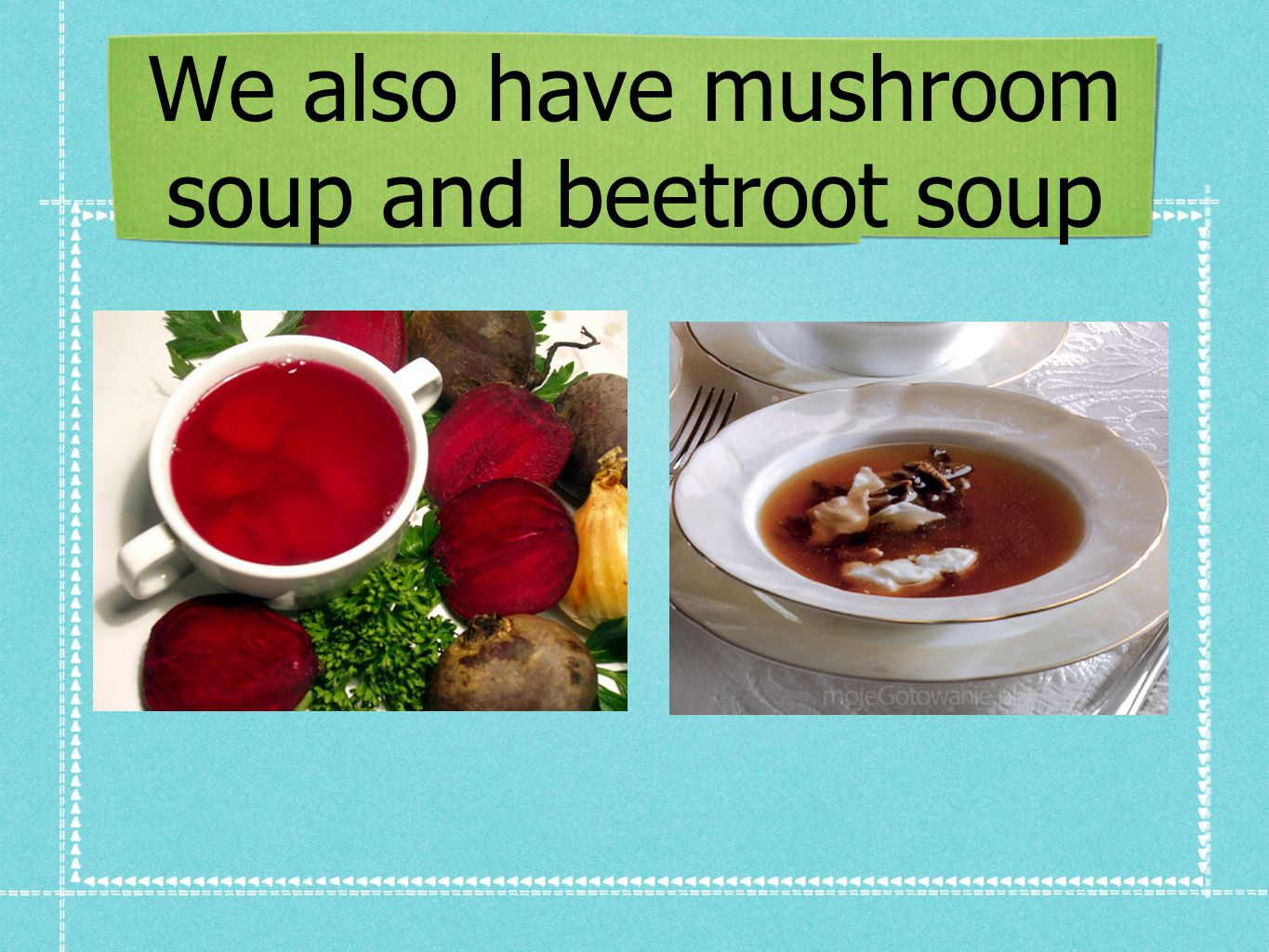 We also have mushroom soup and beetroot soup
