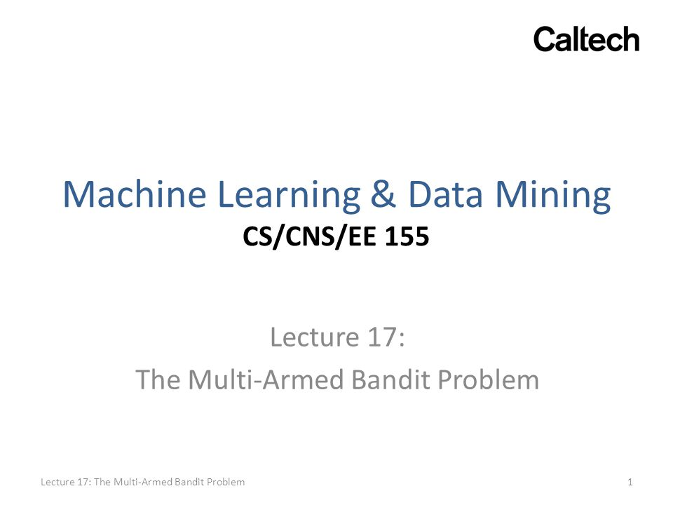 Machine Learning & Data Mining CS/CNS/EE 155 Lecture 17: The Multi-Armed Bandit Problem 1Lecture 17: The Multi-Armed Bandit Problem