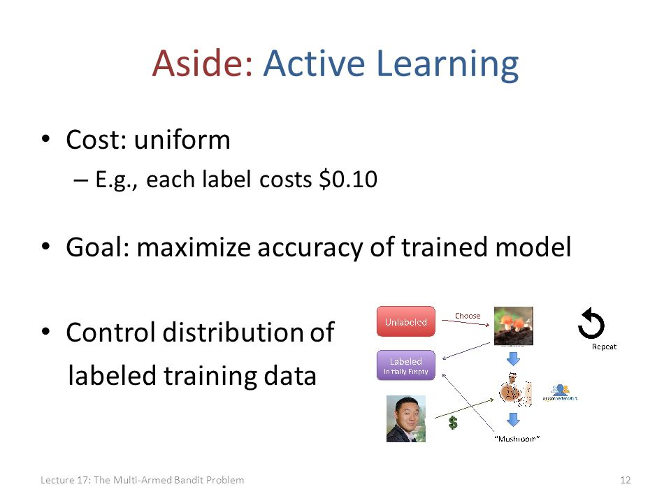 Aside: Active Learning Cost: uniform – E.g., each label costs $0.10 Goal: maximize accuracy of trained model Control distribution of labeled training data Lecture 17: The Multi-Armed Bandit Problem12