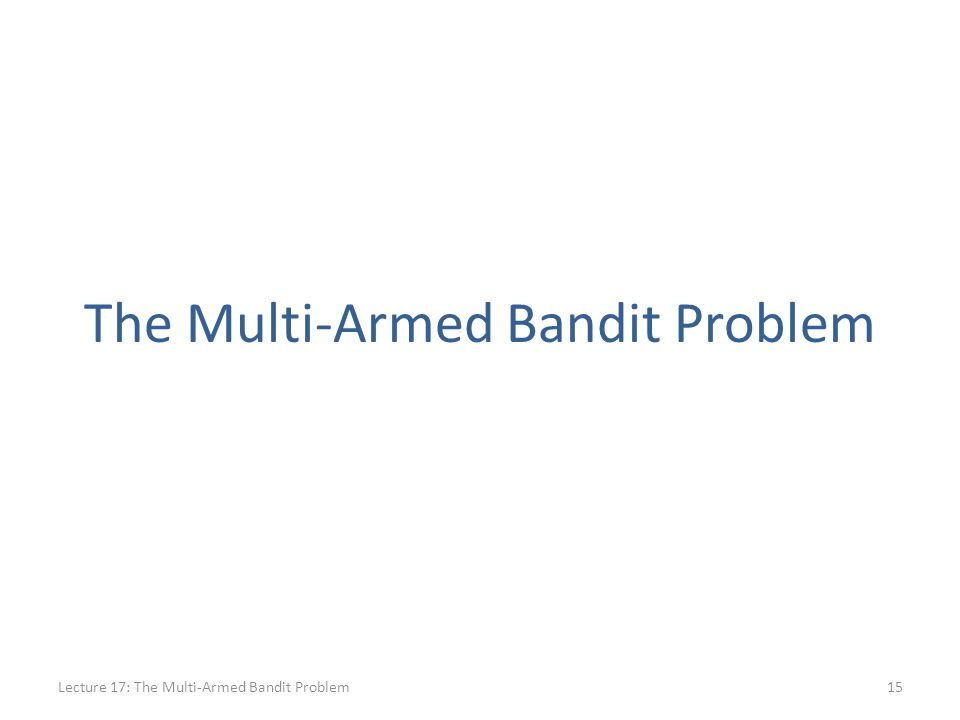 The Multi-Armed Bandit Problem Lecture 17: The Multi-Armed Bandit Problem15