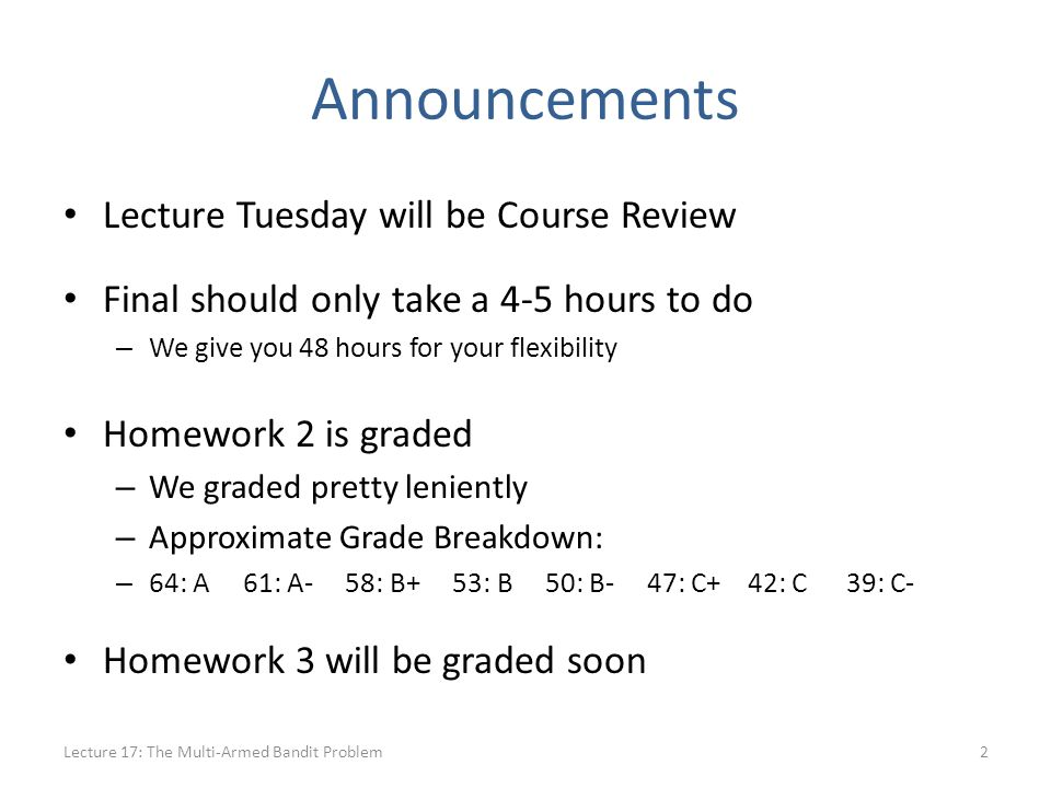 Announcements Lecture Tuesday will be Course Review Final should only take a 4-5 hours to do – We give you 48 hours for your flexibility Homework 2 is graded – We graded pretty leniently – Approximate Grade Breakdown: – 64: A 61: A- 58: B+ 53: B 50: B- 47: C+ 42: C 39: C- Homework 3 will be graded soon Lecture 17: The Multi-Armed Bandit Problem2
