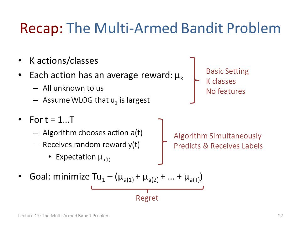 Recap: The Multi-Armed Bandit Problem K actions/classes Each action has an average reward: μ k – All unknown to us – Assume WLOG that u 1 is largest For t = 1…T – Algorithm chooses action a(t) – Receives random reward y(t) Expectation μ a(t) Goal: minimize Tu 1 – (μ a(1) + μ a(2) + … + μ a(T) ) Lecture 17: The Multi-Armed Bandit Problem27 Basic Setting K classes No features Algorithm Simultaneously Predicts & Receives Labels Regret