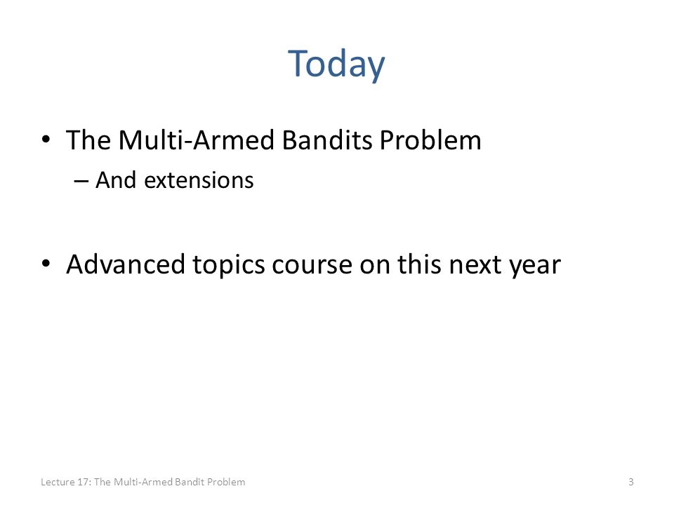 Today The Multi-Armed Bandits Problem – And extensions Advanced topics course on this next year Lecture 17: The Multi-Armed Bandit Problem3