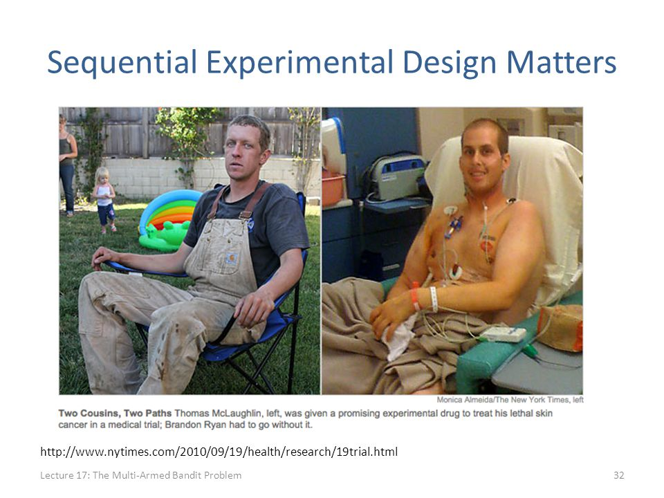 Sequential Experimental Design Matters Lecture 17: The Multi-Armed Bandit Problem32 http://www.nytimes.com/2010/09/19/health/research/19trial.html