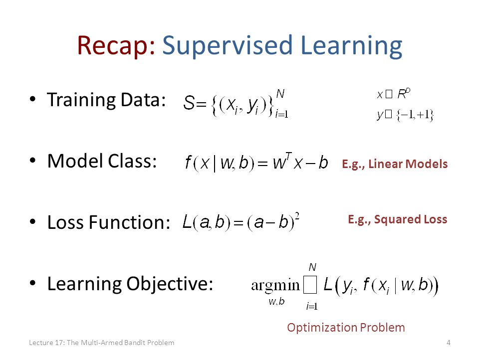 Recap: Supervised Learning Training Data: Model Class: Loss Function: Learning Objective: E.g., Linear Models E.g., Squared Loss Optimization Problem 4Lecture 17: The Multi-Armed Bandit Problem