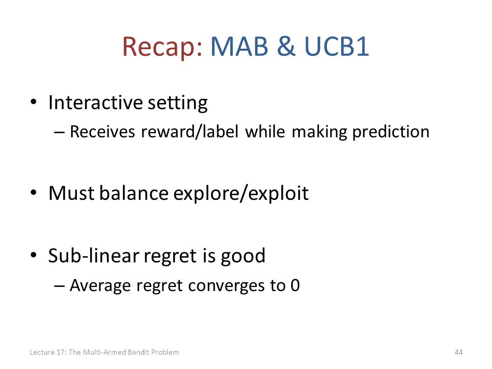 Recap: MAB & UCB1 Interactive setting – Receives reward/label while making prediction Must balance explore/exploit Sub-linear regret is good – Average regret converges to 0 Lecture 17: The Multi-Armed Bandit Problem44