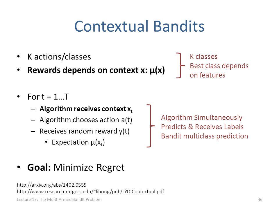 Contextual Bandits K actions/classes Rewards depends on context x: μ(x) For t = 1…T – Algorithm receives context x t – Algorithm chooses action a(t) – Receives random reward y(t) Expectation μ(x t ) Goal: Minimize Regret Lecture 17: The Multi-Armed Bandit Problem46 K classes Best class depends on features Algorithm Simultaneously Predicts & Receives Labels Bandit multiclass prediction http://arxiv.org/abs/1402.0555 http://www.research.rutgers.edu/~lihong/pub/Li10Contextual.pdf