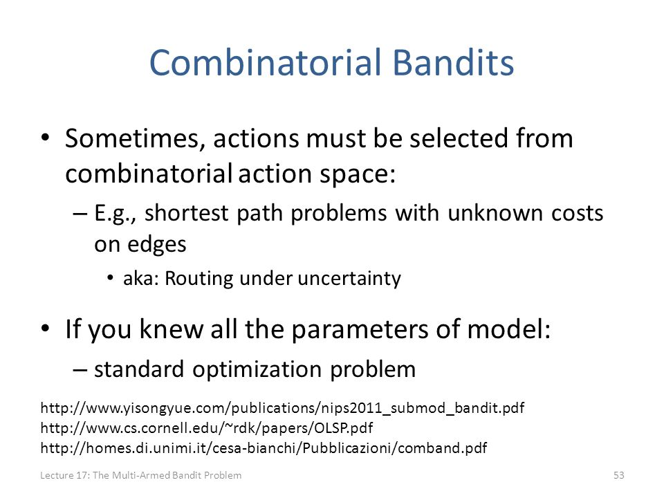 Combinatorial Bandits Sometimes, actions must be selected from combinatorial action space: – E.g., shortest path problems with unknown costs on edges aka: Routing under uncertainty If you knew all the parameters of model: – standard optimization problem Lecture 17: The Multi-Armed Bandit Problem53 http://www.yisongyue.com/publications/nips2011_submod_bandit.pdf http://www.cs.cornell.edu/~rdk/papers/OLSP.pdf http://homes.di.unimi.it/cesa-bianchi/Pubblicazioni/comband.pdf