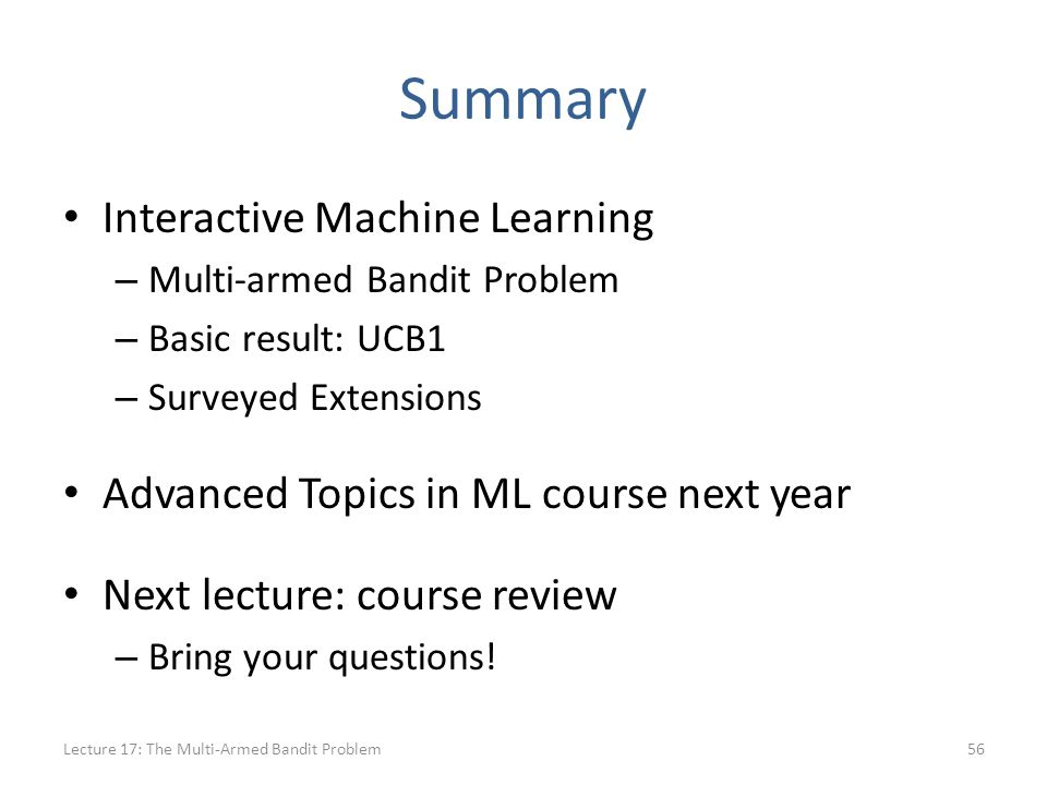 Summary Interactive Machine Learning – Multi-armed Bandit Problem – Basic result: UCB1 – Surveyed Extensions Advanced Topics in ML course next year Next lecture: course review – Bring your questions.