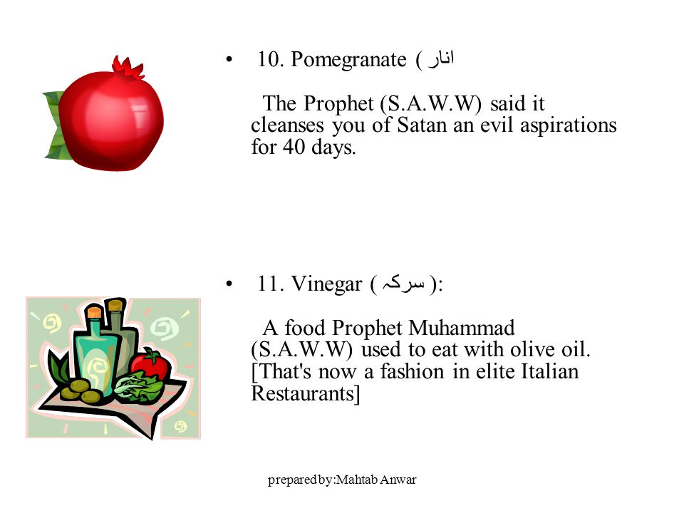 prepared by:Mahtab Anwar 10. Pomegranate ( انار The Prophet (S.A.W.W) said it cleanses you of Satan an evil aspirations for 40 days. 11. Vinegar ( سرک