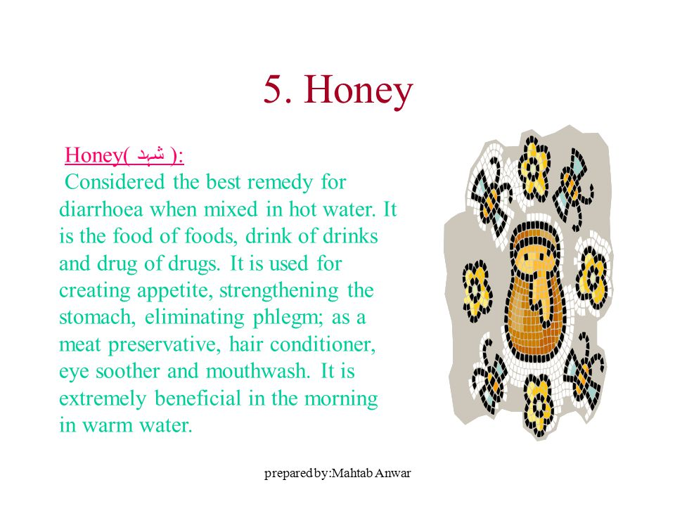 prepared by:Mahtab Anwar 5. Honey Honey( شہد ): Considered the best remedy for diarrhoea when mixed in hot water. It is the food of foods, drink of dr