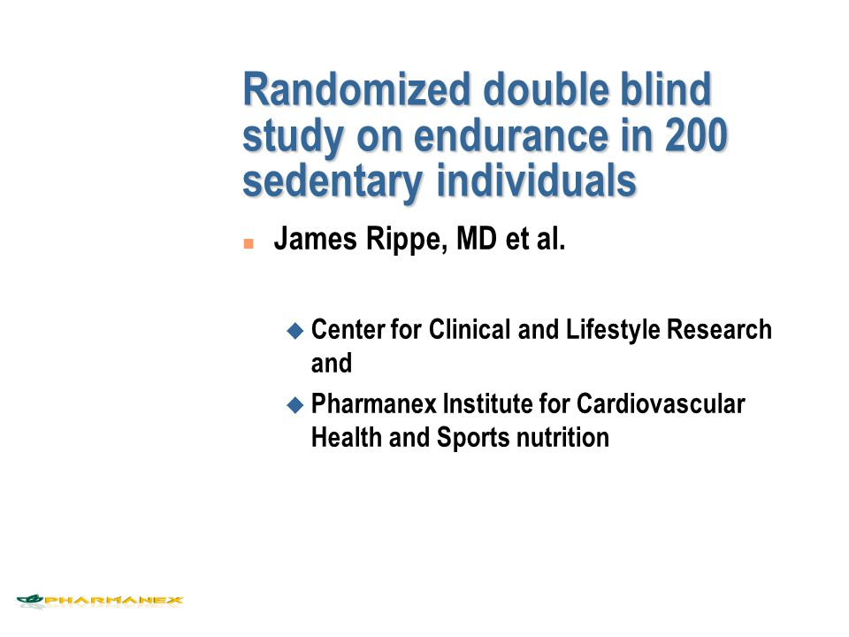 Randomized double blind study on endurance in 200 sedentary individuals n James Rippe, MD et al. u Center for Clinical and Lifestyle Research and u Ph