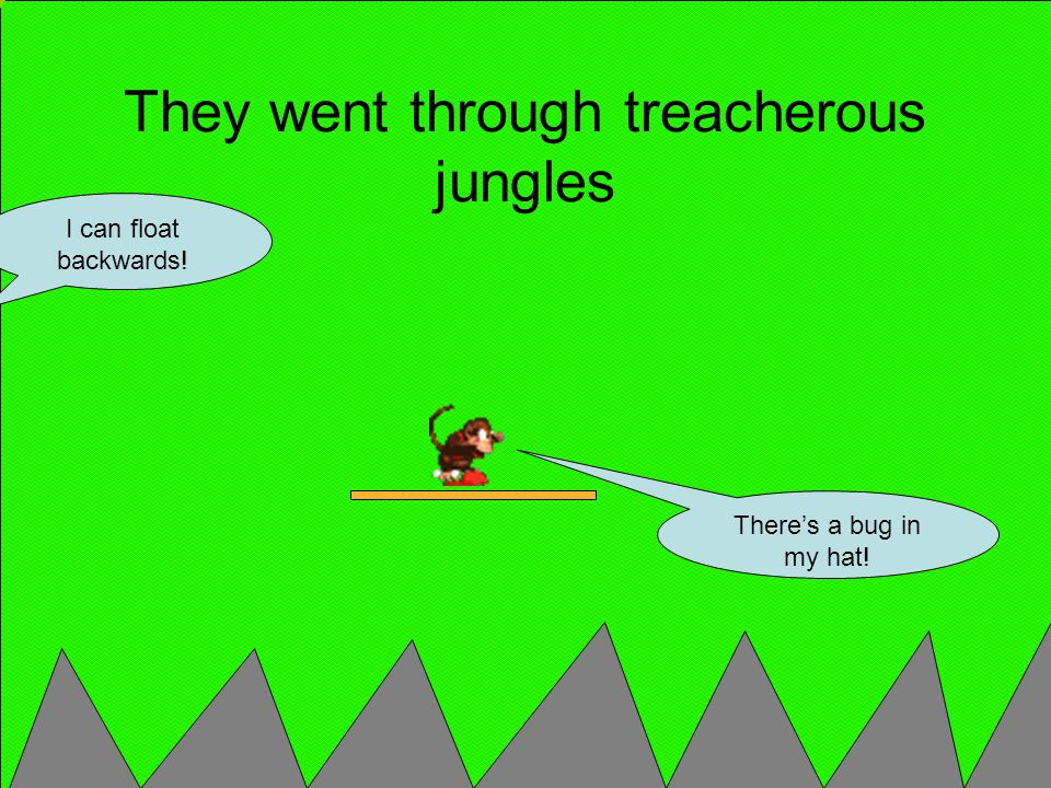 There's a bug in my hat! They went through treacherous jungles I can float backwards!