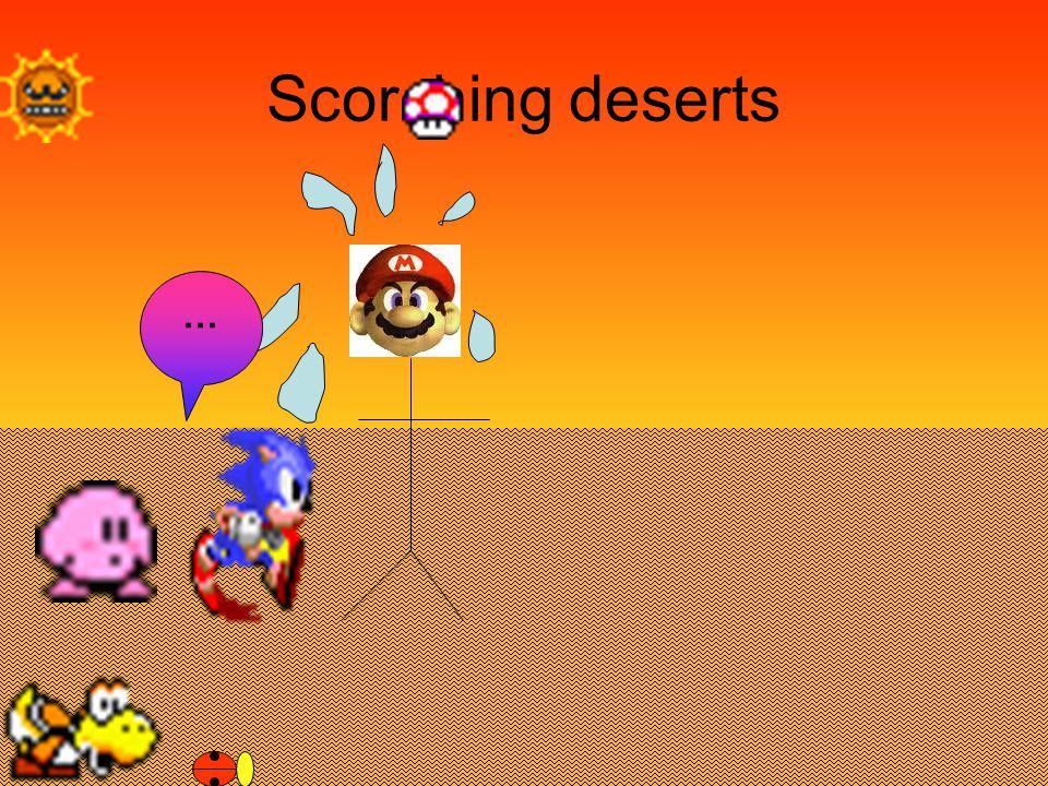 Scorching deserts …
