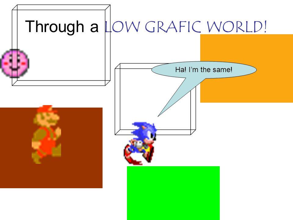 Through a LOW GRAFIC WORLD! Ha! I'm the same!