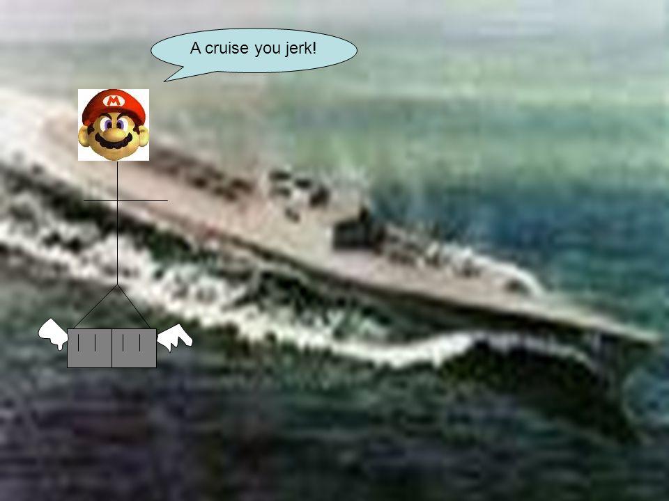 A cruise you jerk!