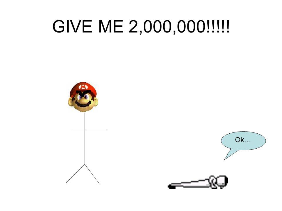 GIVE ME 2,000,000!!!!! Ok…