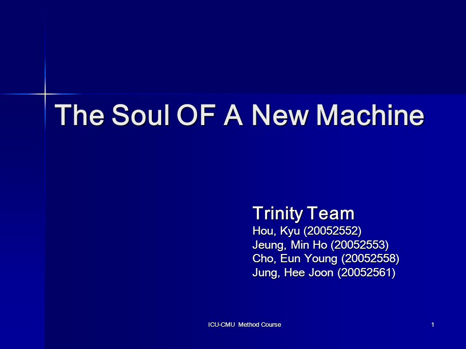ICU-CMU Method Course 1 The Soul OF A New Machine Trinity Team Hou, Kyu (20052552) Jeung, Min Ho (20052553) Cho, Eun Young (20052558) Jung, Hee Joon (20052561)