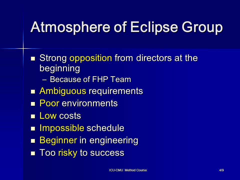 ICU-CMU Method Course4/9 Atmosphere of Eclipse Group Strong opposition from directors at the beginning Strong opposition from directors at the beginning –Because of FHP Team Ambiguous requirements Ambiguous requirements Poor environments Poor environments Low costs Low costs Impossible schedule Impossible schedule Beginner in engineering Beginner in engineering Too risky to success Too risky to success