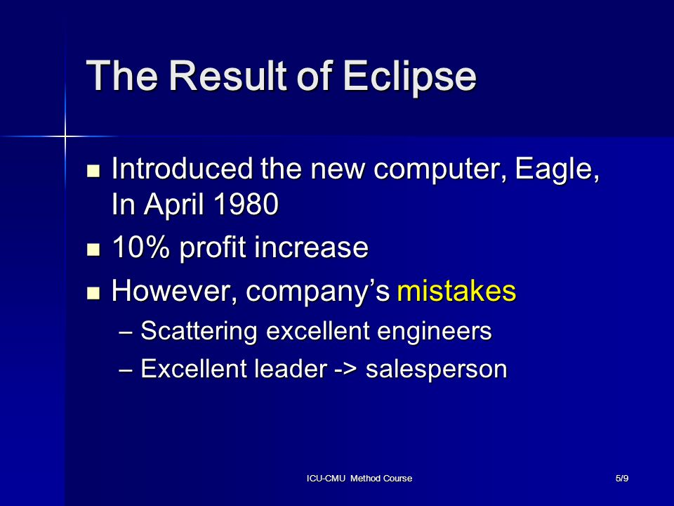 ICU-CMU Method Course5/9 The Result of Eclipse Introduced the new computer, Eagle, In April 1980 Introduced the new computer, Eagle, In April 1980 10% profit increase 10% profit increase However, company's mistakes However, company's mistakes –Scattering excellent engineers –Excellent leader -> salesperson