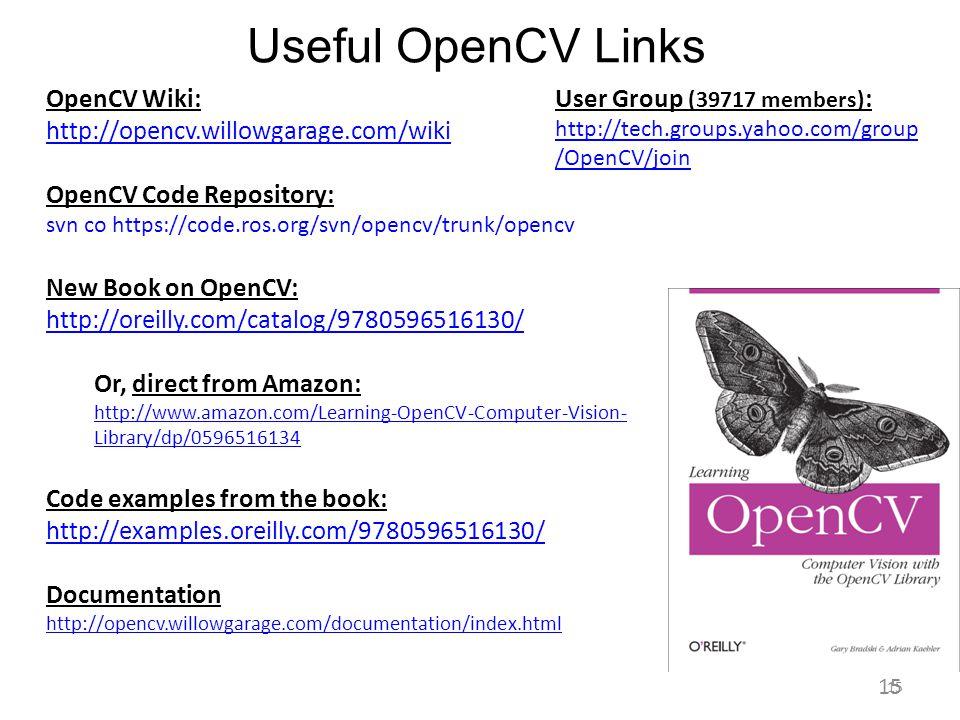 Useful OpenCV Links 15 Gary Bradski, 2009 OpenCV Wiki: http://opencv.willowgarage.com/wiki OpenCV Code Repository: svn co https://code.ros.org/svn/ope