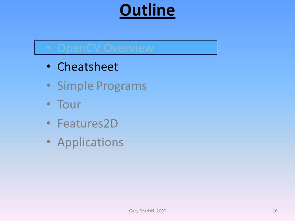 Outline OpenCV Overview Cheatsheet Simple Programs Tour Features2D Applications Gary Bradski, 200916