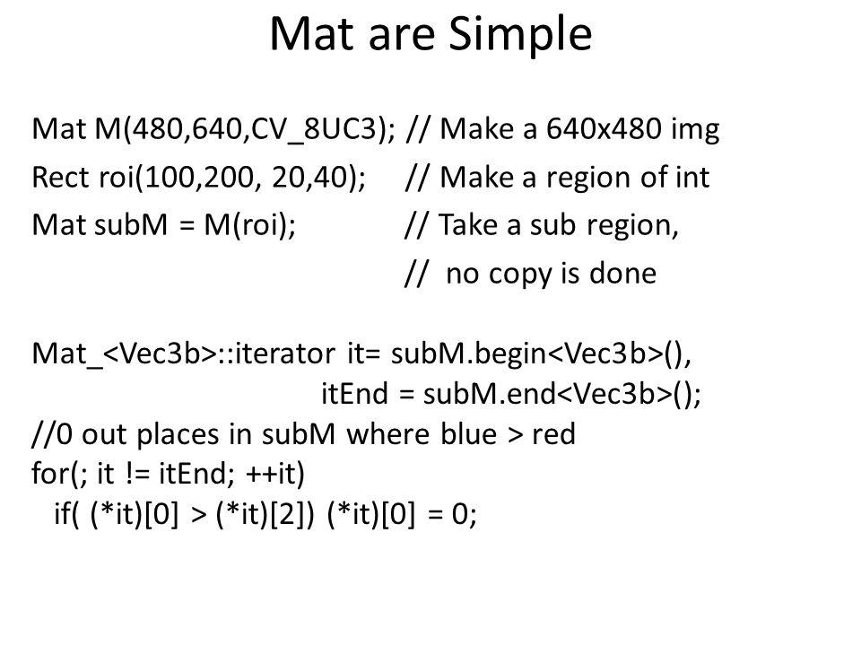 Mat are Simple Mat M(480,640,CV_8UC3); // Make a 640x480 img Rect roi(100,200, 20,40); // Make a region of int Mat subM = M(roi); // Take a sub region