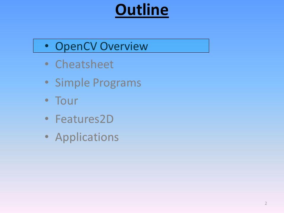 Outline OpenCV Overview Cheatsheet Simple Programs Tour Features2D Applications 2