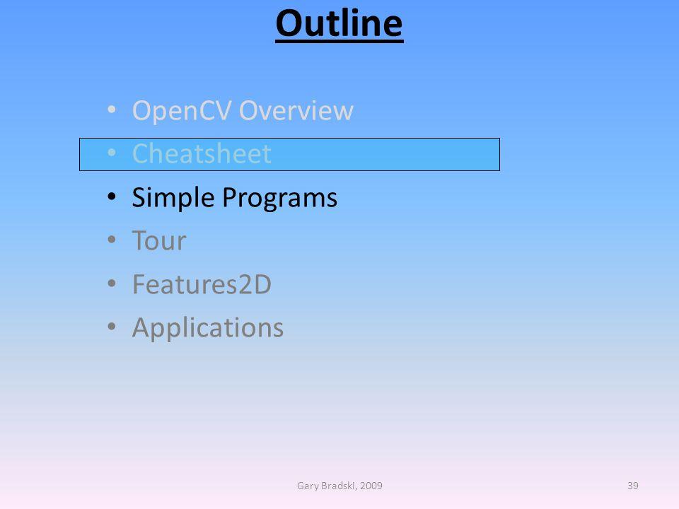 Outline OpenCV Overview Cheatsheet Simple Programs Tour Features2D Applications Gary Bradski, 200939