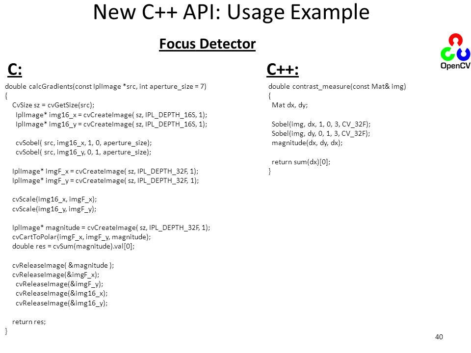 New C++ API: Usage Example double calcGradients(const IplImage *src, int aperture_size = 7) { CvSize sz = cvGetSize(src); IplImage* img16_x = cvCreate