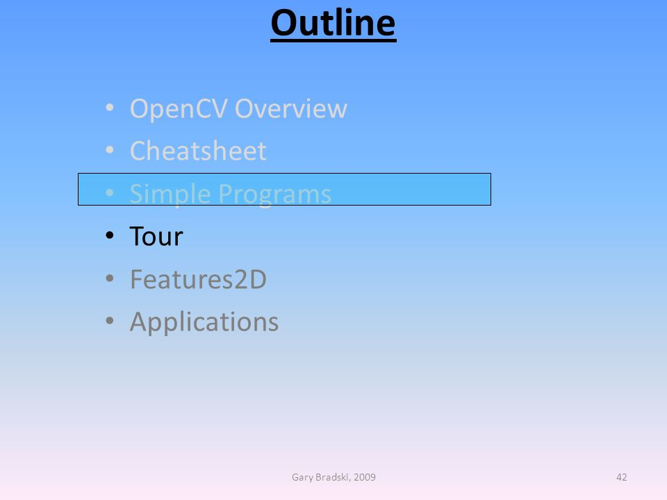 Outline OpenCV Overview Cheatsheet Simple Programs Tour Features2D Applications Gary Bradski, 200942