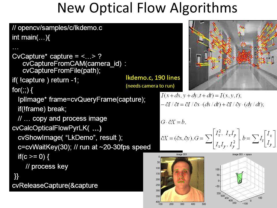New Optical Flow Algorithms // opencv/samples/c/lkdemo.c int main(…){ … CvCapture* capture = ? cvCaptureFromCAM(camera_id) : cvCaptureFromFile(path);