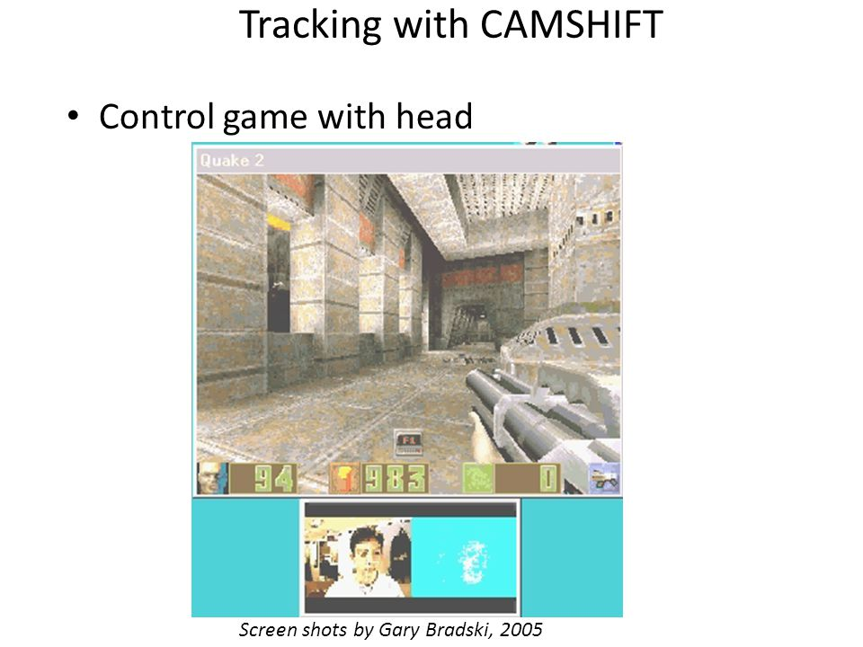Tracking with CAMSHIFT Control game with head Screen shots by Gary Bradski, 2005