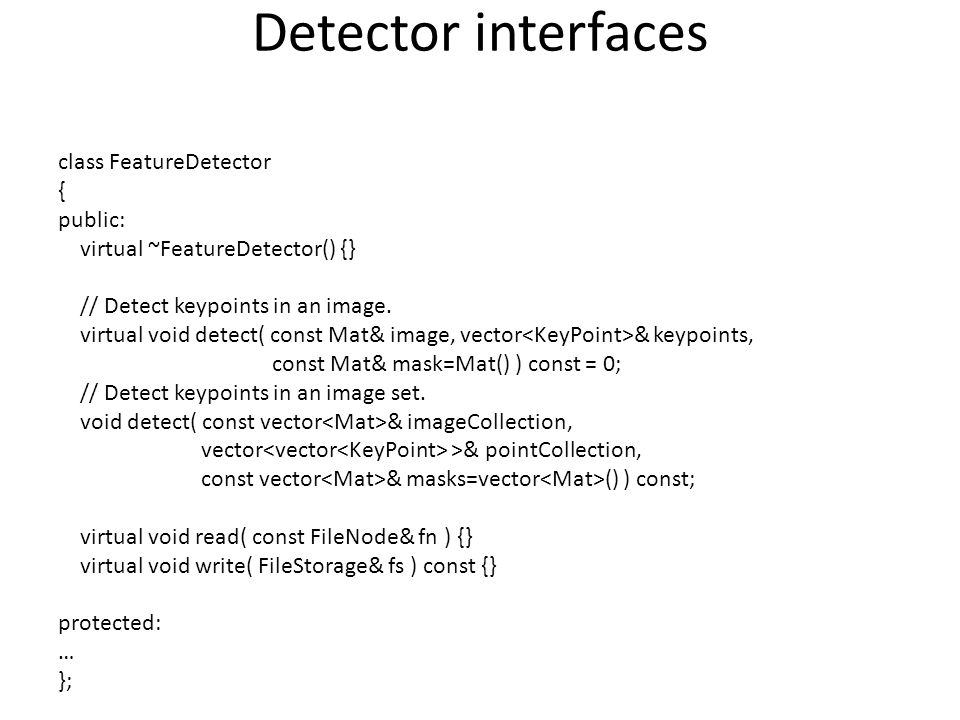 Detector interfaces class FeatureDetector { public: virtual ~FeatureDetector() {} // Detect keypoints in an image. virtual void detect( const Mat& ima