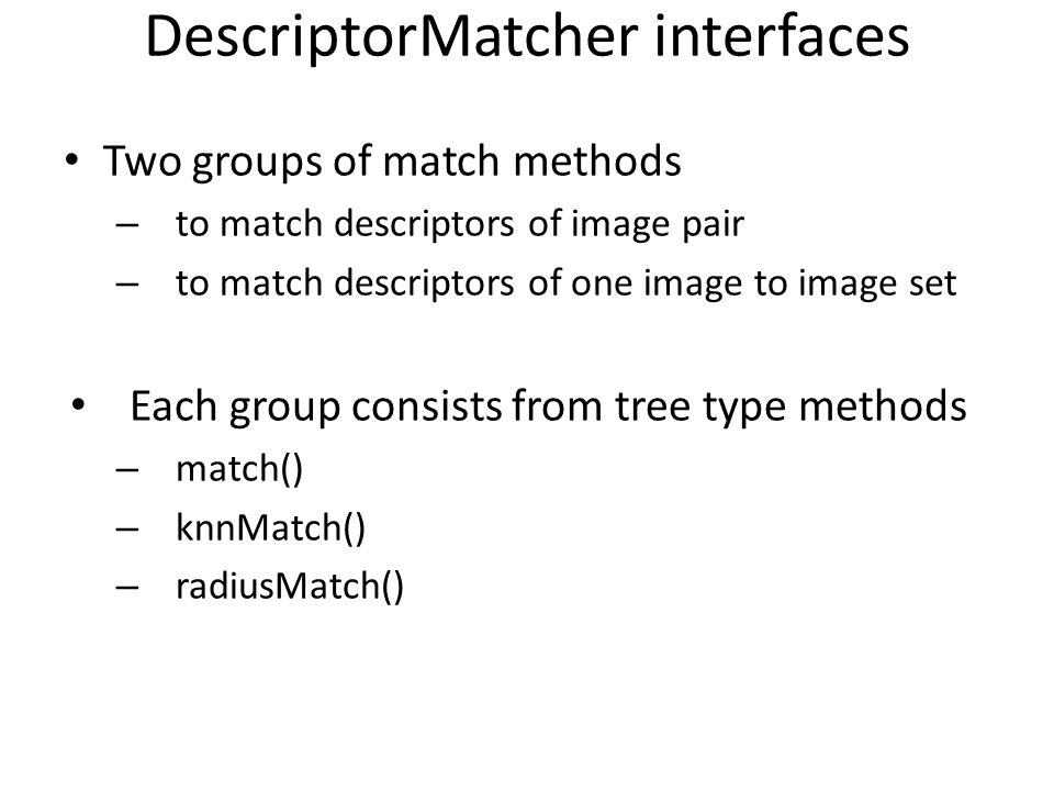 DescriptorMatcher interfaces Two groups of match methods – to match descriptors of image pair – to match descriptors of one image to image set Each gr