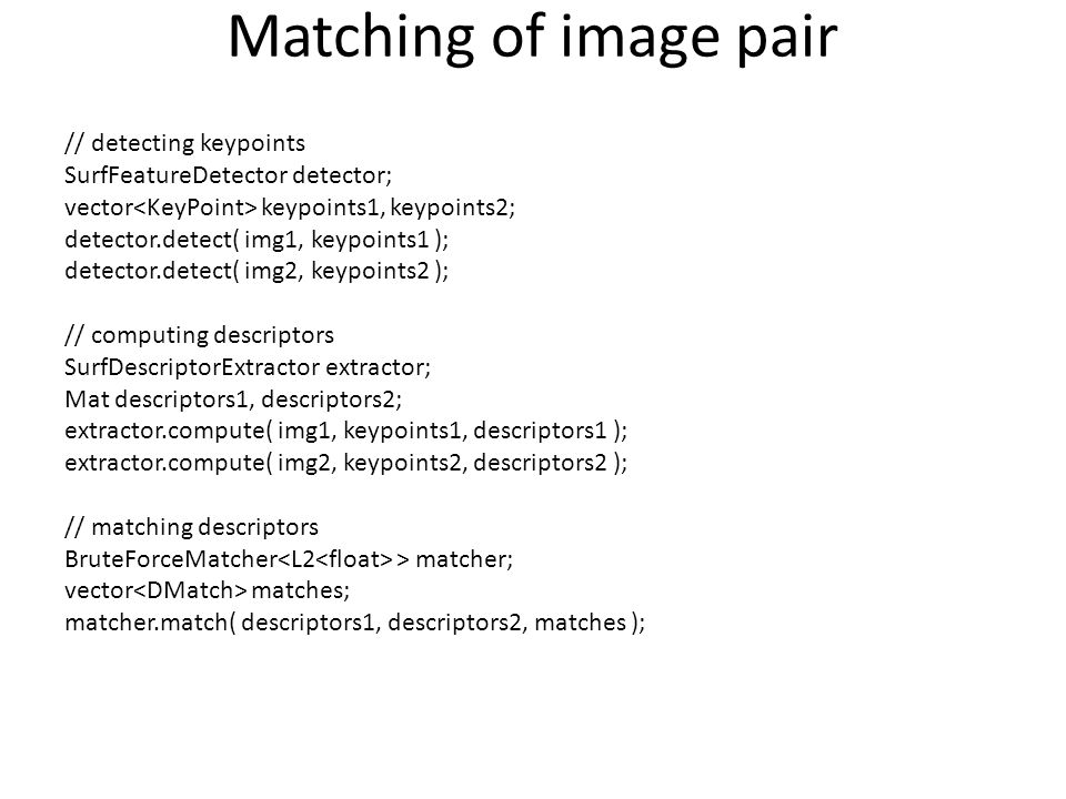 Matching of image pair // detecting keypoints SurfFeatureDetector detector; vector keypoints1, keypoints2; detector.detect( img1, keypoints1 ); detect