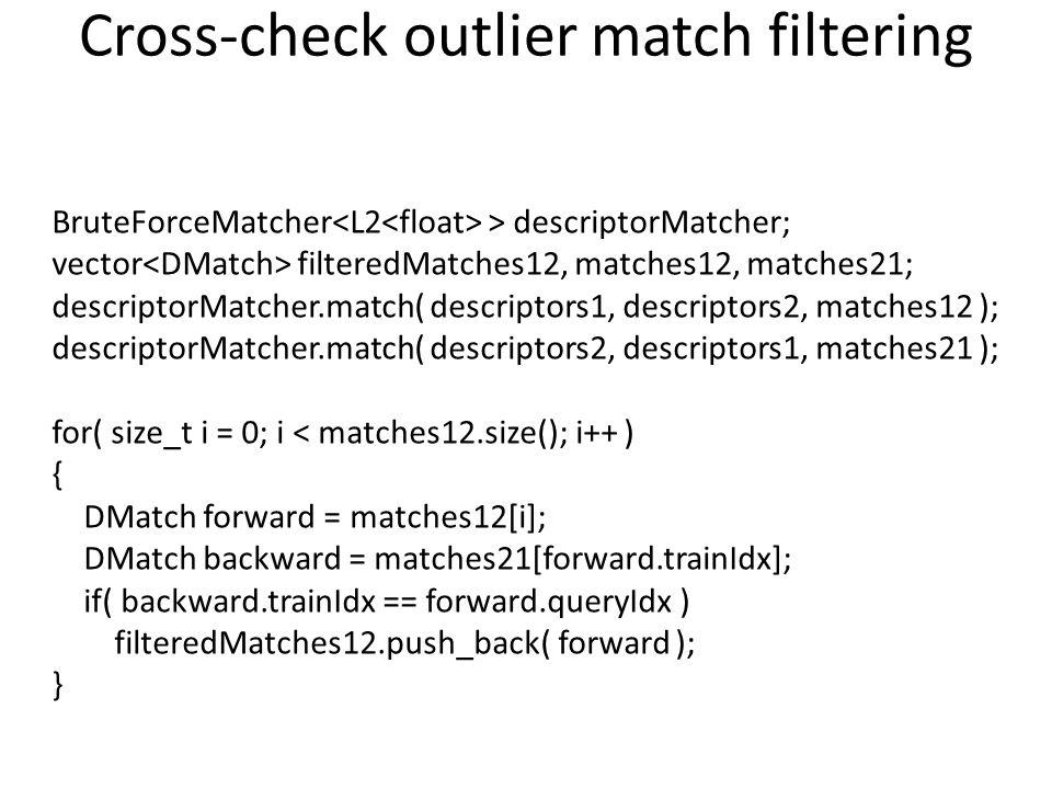 Cross-check outlier match filtering BruteForceMatcher > descriptorMatcher; vector filteredMatches12, matches12, matches21; descriptorMatcher.match( de