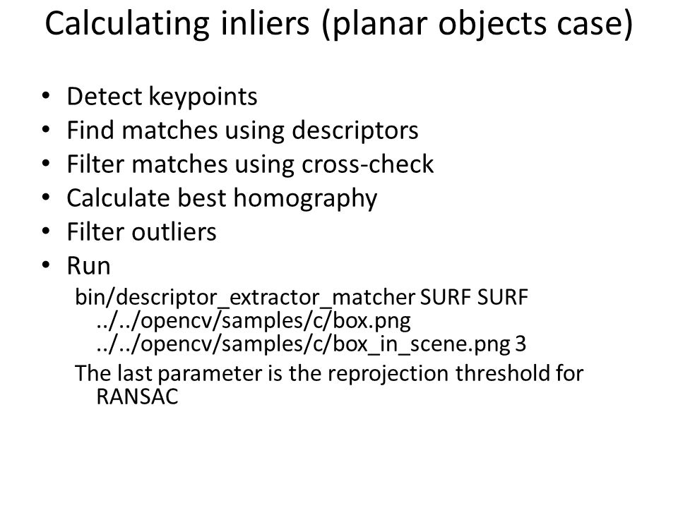 Calculating inliers (planar objects case) Detect keypoints Find matches using descriptors Filter matches using cross-check Calculate best homography F