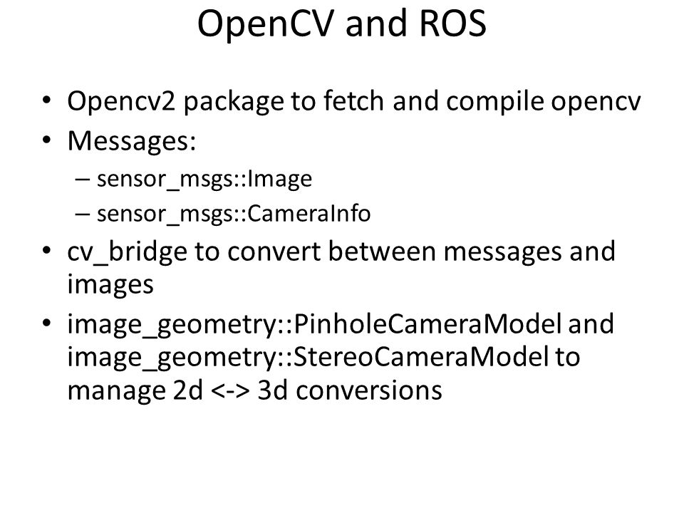 OpenCV and ROS Opencv2 package to fetch and compile opencv Messages: – sensor_msgs::Image – sensor_msgs::CameraInfo cv_bridge to convert between messa
