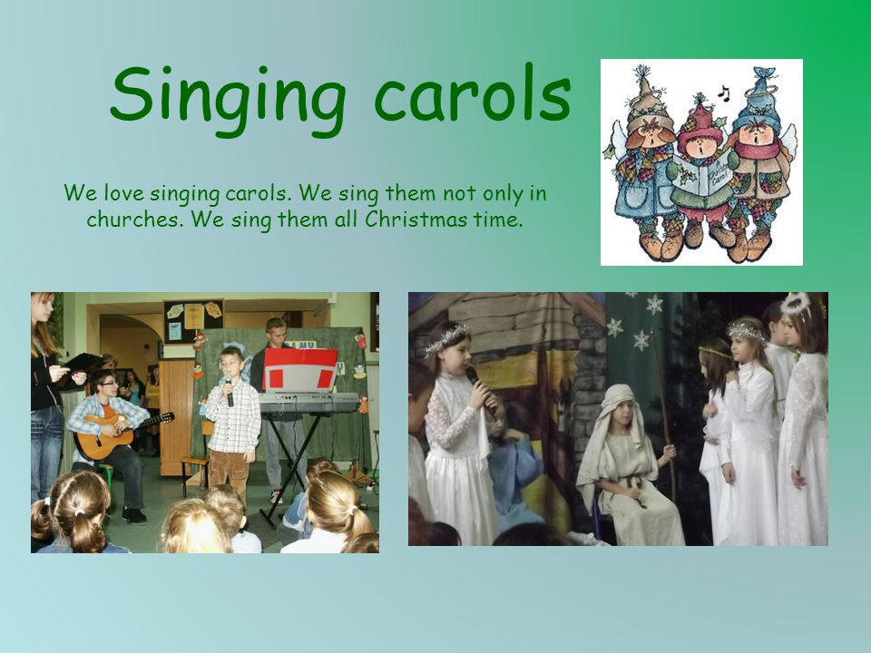 Singing carols We love singing carols. We sing them not only in churches. We sing them all Christmas time.