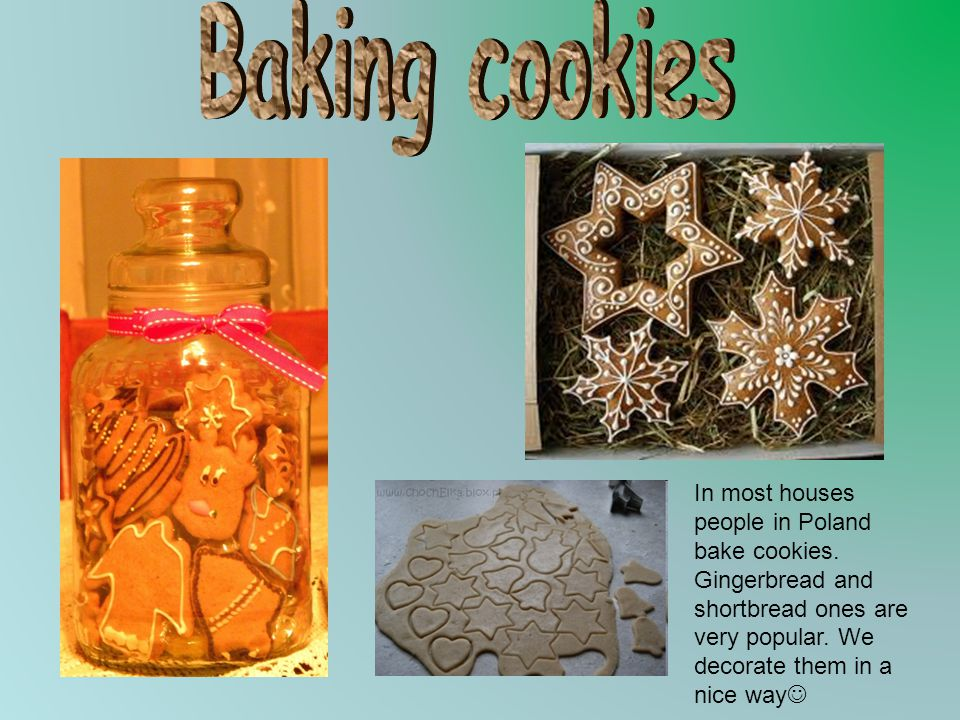 In most houses people in Poland bake cookies. Gingerbread and shortbread ones are very popular. We decorate them in a nice way