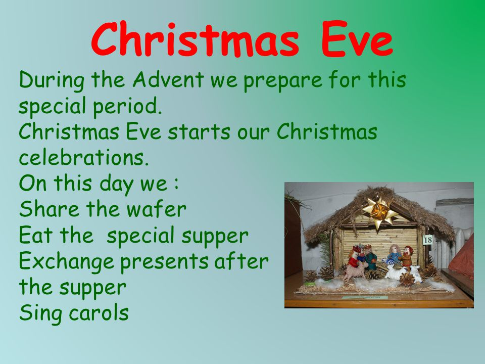 Christmas Eve During the Advent we prepare for this special period. Christmas Eve starts our Christmas celebrations. On this day we : Share the wafer