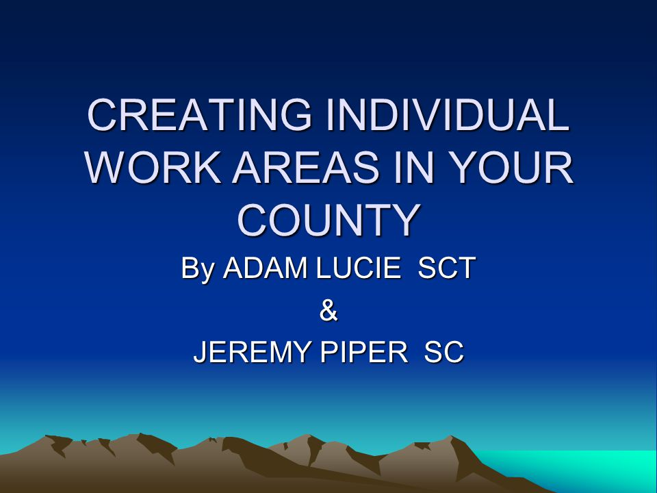 CREATING INDIVIDUAL WORK AREAS IN YOUR COUNTY By ADAM LUCIE SCT & JEREMY PIPER SC