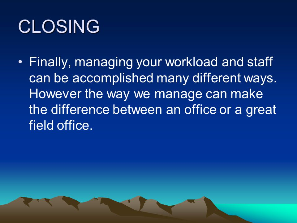 CLOSING Finally, managing your workload and staff can be accomplished many different ways.