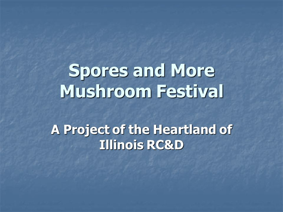 Spores and More Mushroom Festival A Project of the Heartland of Illinois RC&D