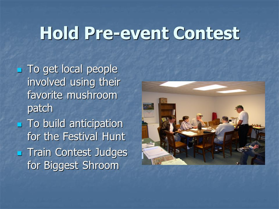 Hold Pre-event Contest To get local people involved using their favorite mushroom patch To get local people involved using their favorite mushroom patch To build anticipation for the Festival Hunt To build anticipation for the Festival Hunt Train Contest Judges for Biggest Shroom Train Contest Judges for Biggest Shroom