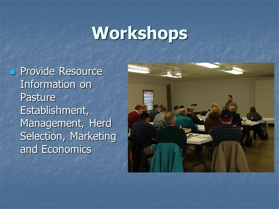 Workshops Provide Resource Information on Pasture Establishment, Management, Herd Selection, Marketing and Economics Provide Resource Information on Pasture Establishment, Management, Herd Selection, Marketing and Economics