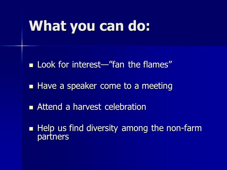 What you can do: Look for interest— fan the flames Look for interest— fan the flames Have a speaker come to a meeting Have a speaker come to a meeting Attend a harvest celebration Attend a harvest celebration Help us find diversity among the non-farm partners Help us find diversity among the non-farm partners