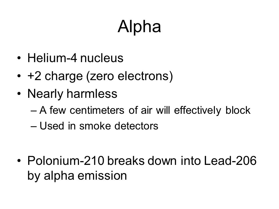 Alpha Helium-4 nucleus +2 charge (zero electrons) Nearly harmless –A few centimeters of air will effectively block –Used in smoke detectors Polonium-210 breaks down into Lead-206 by alpha emission